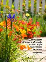 I have become all things to all people, so that I might by any means save some. --1 Corinthians 9.22