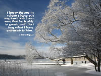 I know the one in whom I have put my trust, and I am sure that he is able to guard until that day what I have entrusted to him. --2 Timothy 1.12