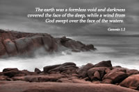 The earth was a formless void and darkness covered the face of the deep, while a wind from God swept over the face of the waters. -- Genesis 1.2