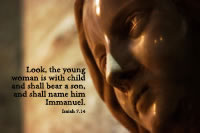 Look, the young woman is with child and shall bear a son, and shall name him Immanuel. -- Isaiah 7.14