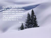 For to the snow he says, 'Fall on the earth'; and the shower of rain, his heavy shower of rain, 7serves as a sign on everyone's hand, so that all whom he has made may know it.