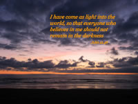 I have come as light into the world, so that everyone who believes in me should not remain in the darkness --John 12.46