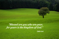 """Blessed are you who are poor, for yours is the kingdom of God.' -- Luke 6.20"