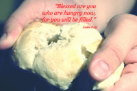 """Blessed are you who are hungry now, for you will be filled.' -- Luke 6.21"