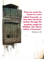 There he made his home in a town called Nazareth, so that what had been spoken through the prophets might be fulfilled, 'He will be called a Nazorean.' --Matthew 2.23