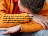 Then they cried to the Lord in their trouble, and he delivered them from their distress; he led them by a straight way, until they reached an inhabited town. --Psalm 107.6-7