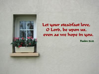 Let your steadfast love,  O Lord, be upon us,  even as we hope in you.  Psalm 33.22