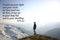 O send out your light and your truth; let them lead me; let them bring me to your holy hill and to your dwelling. --Psalm 43.3